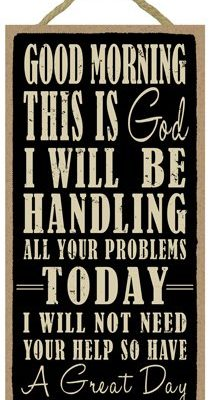 SJT94158-Good-morning-this-is-God-I-will-be-handling-all-your-problems-today-I-will-not-need-your-help-so-have-a-great-day-5-x-10-wood-sign-plaque-0
